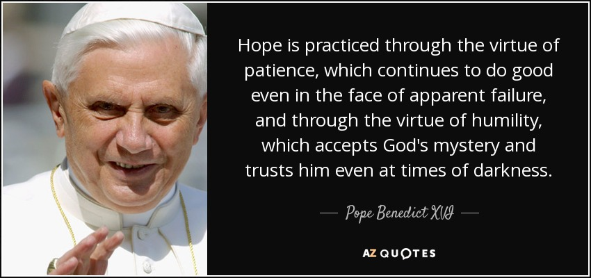 Hope is practiced through the virtue of patience, which continues to do good even in the face of apparent failure, and through the virtue of humility, which accepts God's mystery and trusts him even at times of darkness. - Pope Benedict XVI