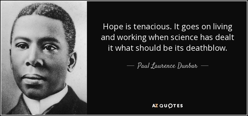 Hope is tenacious. It goes on living and working when science has dealt it what should be its deathblow. - Paul Laurence Dunbar