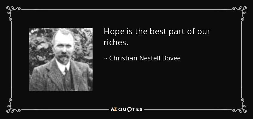 Hope is the best part of our riches. - Christian Nestell Bovee