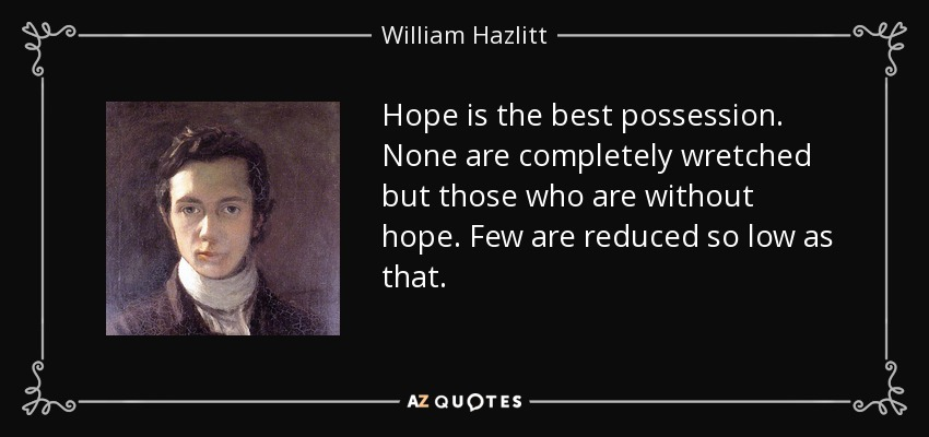 Hope is the best possession. None are completely wretched but those who are without hope. Few are reduced so low as that. - William Hazlitt