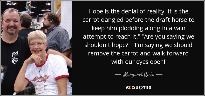 Hope is the denial of reality. It is the carrot dangled before the draft horse to keep him plodding along in a vain attempt to reach it.