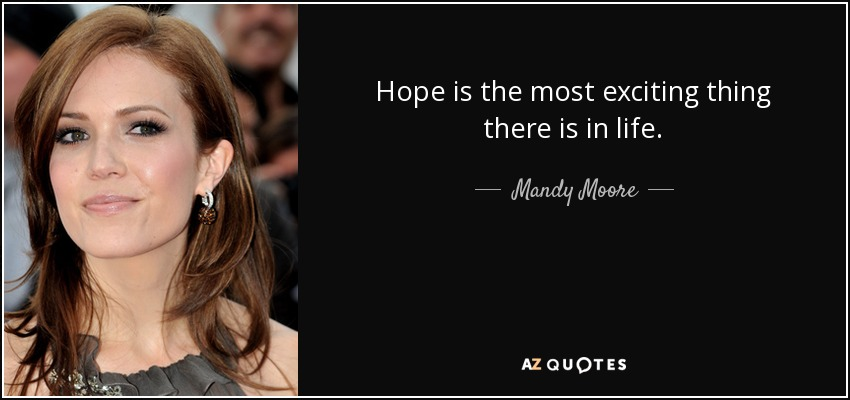 Hope is the most exciting thing there is in life. - Mandy Moore