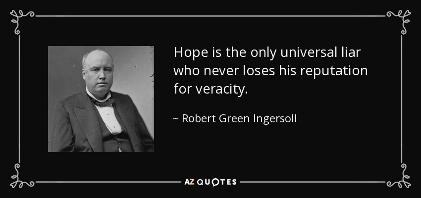 Hope is the only universal liar who never loses his reputation for veracity. - Robert Green Ingersoll
