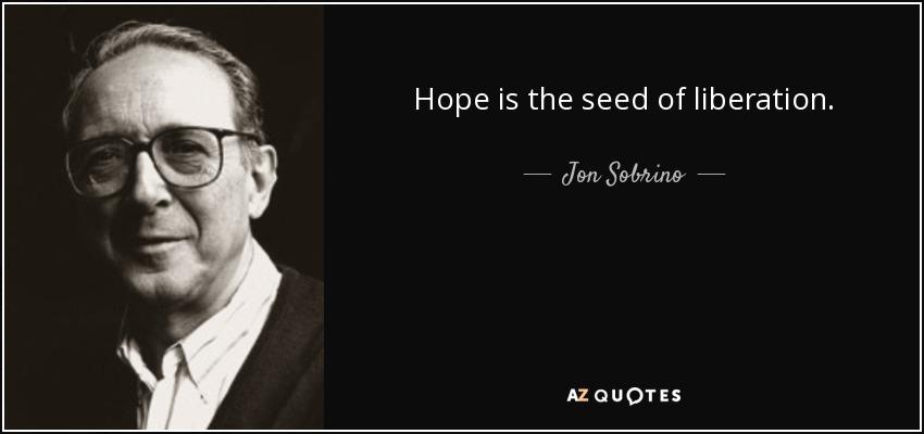 Hope is the seed of liberation. - Jon Sobrino