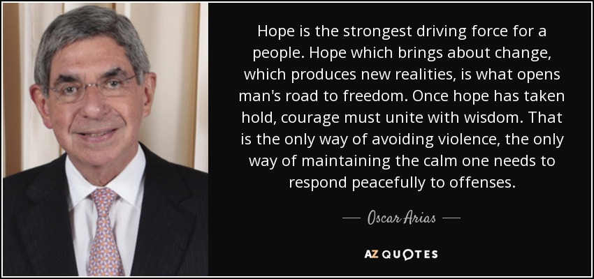Hope is the strongest driving force for a people. Hope which brings about change, which produces new realities, is what opens man's road to freedom. Once hope has taken hold, courage must unite with wisdom. That is the only way of avoiding violence, the only way of maintaining the calm one needs to respond peacefully to offenses. - Oscar Arias