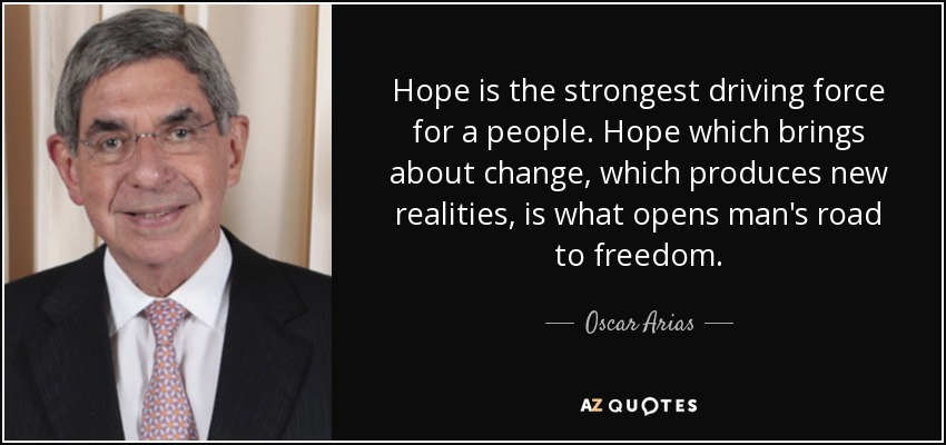 Hope is the strongest driving force for a people. Hope which brings about change, which produces new realities, is what opens man's road to freedom. - Oscar Arias