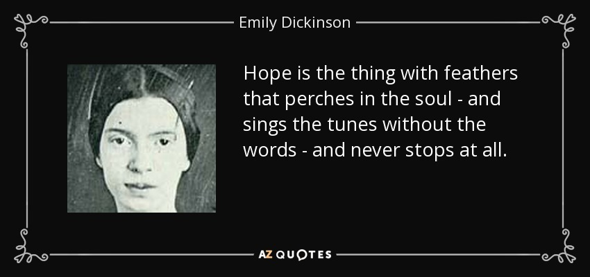 Hope is the thing with feathers that perches in the soul - and sings the tunes without the words - and never stops at all. - Emily Dickinson