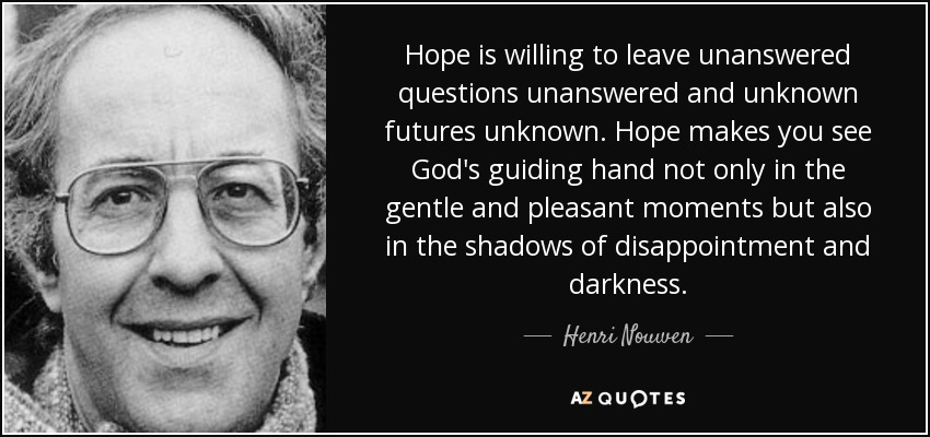 Hope is willing to leave unanswered questions unanswered and unknown futures unknown. Hope makes you see God's guiding hand not only in the gentle and pleasant moments but also in the shadows of disappointment and darkness. - Henri Nouwen