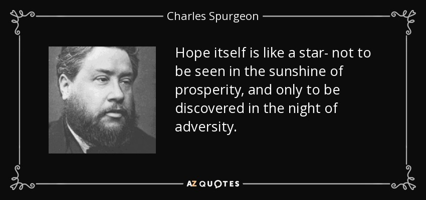 Hope itself is like a star- not to be seen in the sunshine of prosperity, and only to be discovered in the night of adversity. - Charles Spurgeon