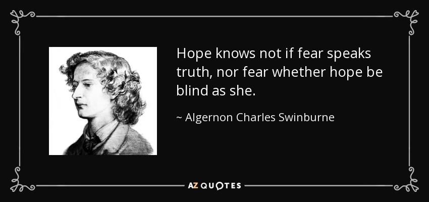 Hope knows not if fear speaks truth, nor fear whether hope be blind as she. - Algernon Charles Swinburne