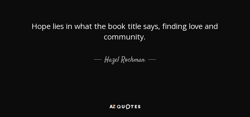 Hope lies in what the book title says, finding love and community. - Hazel Rochman