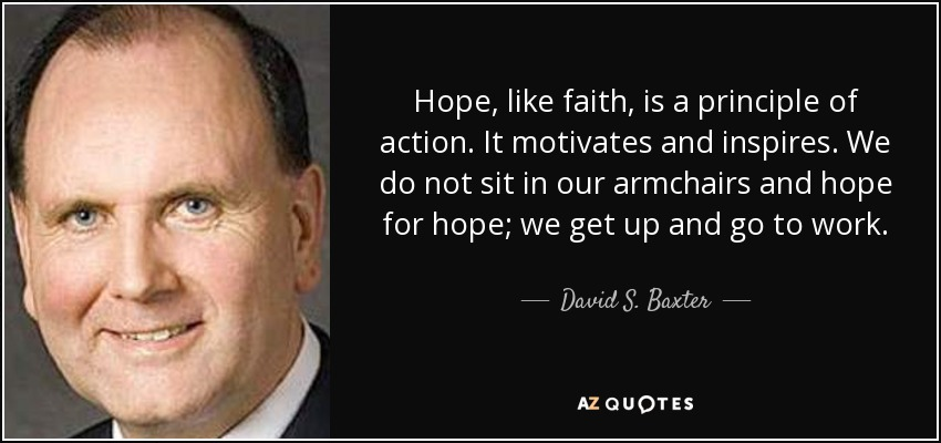 Hope, like faith, is a principle of action. It motivates and inspires. We do not sit in our armchairs and hope for hope; we get up and go to work. - David S. Baxter