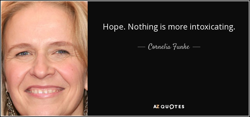 Hope. Nothing is more intoxicating. - Cornelia Funke
