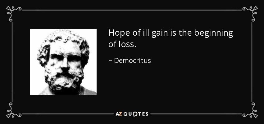 Hope of ill gain is the beginning of loss. - Democritus