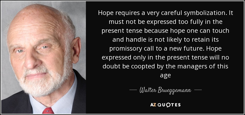 Hope requires a very careful symbolization. It must not be expressed too fully in the present tense because hope one can touch and handle is not likely to retain its promissory call to a new future. Hope expressed only in the present tense will no doubt be coopted by the managers of this age - Walter Brueggemann