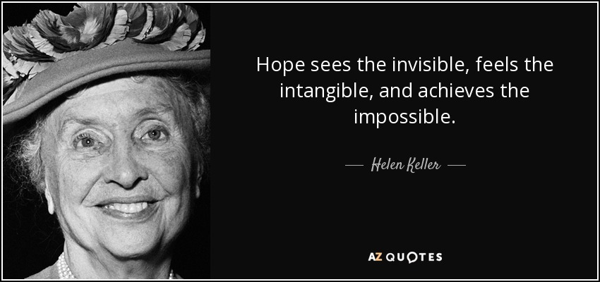 Hope sees the invisible, feels the intangible, and achieves the impossible. - Helen Keller