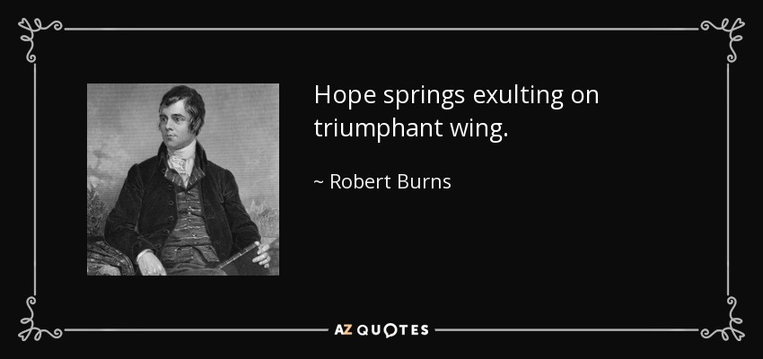 Hope springs exulting on triumphant wing. - Robert Burns