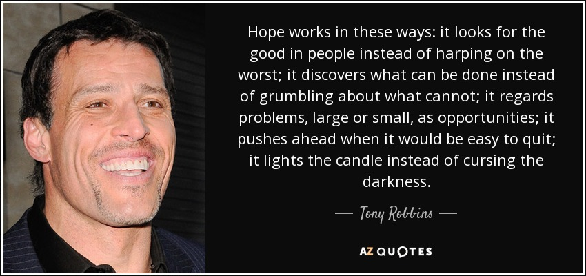 Hope works in these ways: it looks for the good in people instead of harping on the worst; it discovers what can be done instead of grumbling about what cannot; it regards problems, large or small, as opportunities; it pushes ahead when it would be easy to quit; it lights the candle instead of cursing the darkness. - Tony Robbins