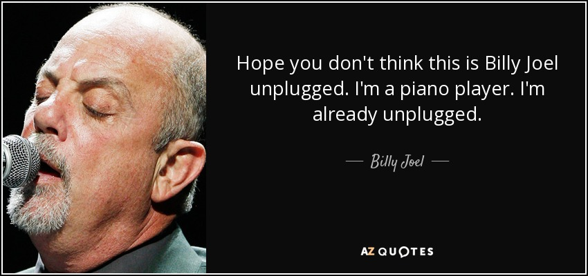 Hope you don't think this is Billy Joel unplugged. I'm a piano player. I'm already unplugged. - Billy Joel