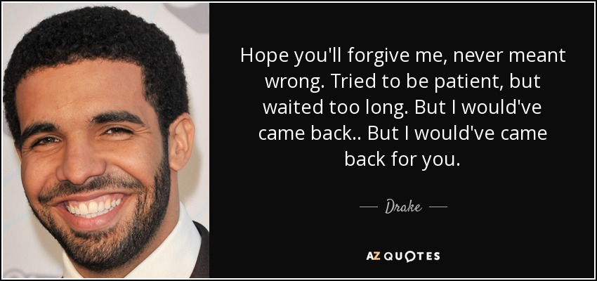 Hope you'll forgive me, never meant wrong. Tried to be patient, but waited too long. But I would've came back.. But I would've came back for you. - Drake