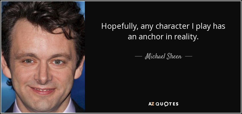 Hopefully, any character I play has an anchor in reality. - Michael Sheen
