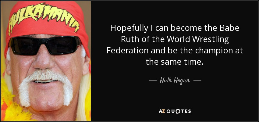 Hopefully I can become the Babe Ruth of the World Wrestling Federation and be the champion at the same time. - Hulk Hogan