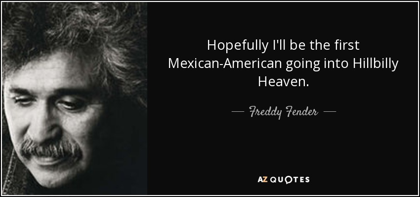 Hopefully I'll be the first Mexican-American going into Hillbilly Heaven. - Freddy Fender