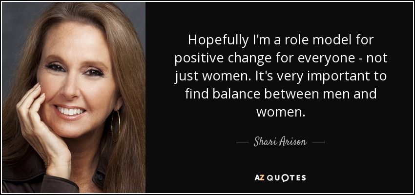 Hopefully I'm a role model for positive change for everyone - not just women. It's very important to find balance between men and women. - Shari Arison