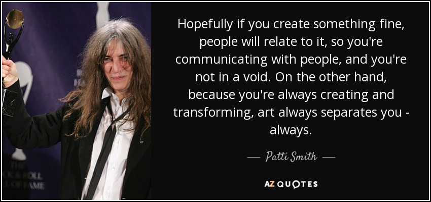 Hopefully if you create something fine, people will relate to it, so you're communicating with people, and you're not in a void. On the other hand, because you're always creating and transforming, art always separates you - always. - Patti Smith