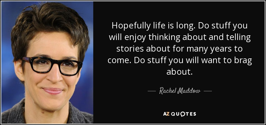 Hopefully life is long. Do stuff you will enjoy thinking about and telling stories about for many years to come. Do stuff you will want to brag about. - Rachel Maddow