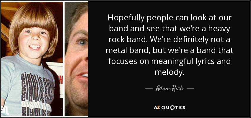 Hopefully people can look at our band and see that we're a heavy rock band. We're definitely not a metal band, but we're a band that focuses on meaningful lyrics and melody. - Adam Rich