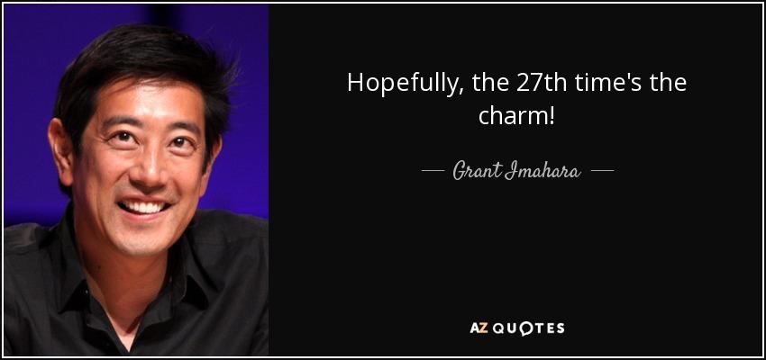 Hopefully, the 27th time's the charm! - Grant Imahara
