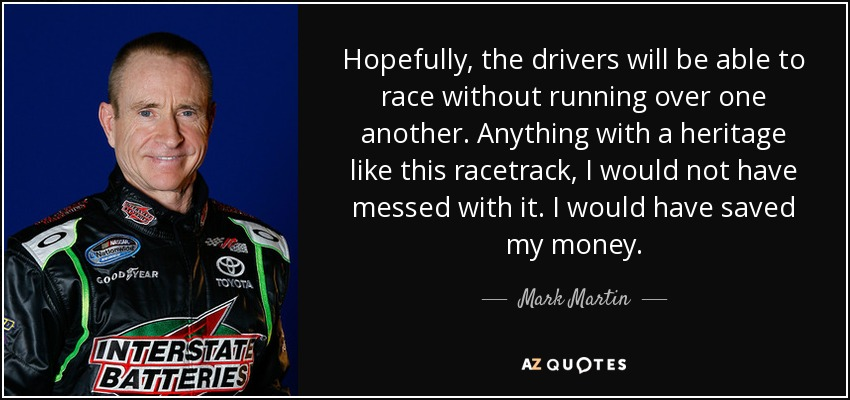 Hopefully, the drivers will be able to race without running over one another. Anything with a heritage like this racetrack, I would not have messed with it. I would have saved my money. - Mark Martin