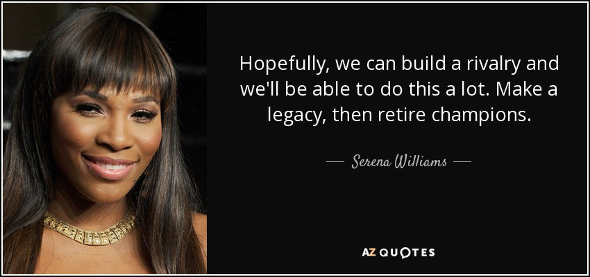 Hopefully, we can build a rivalry and we'll be able to do this a lot. Make a legacy, then retire champions. - Serena Williams