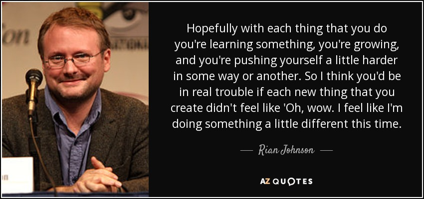 Hopefully with each thing that you do you're learning something, you're growing, and you're pushing yourself a little harder in some way or another. So I think you'd be in real trouble if each new thing that you create didn't feel like 'Oh, wow. I feel like I'm doing something a little different this time. - Rian Johnson