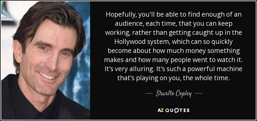 Hopefully, you'll be able to find enough of an audience, each time, that you can keep working, rather than getting caught up in the Hollywood system, which can so quickly become about how much money something makes and how many people went to watch it. It's very alluring. It's such a powerful machine that's playing on you, the whole time. - Sharlto Copley