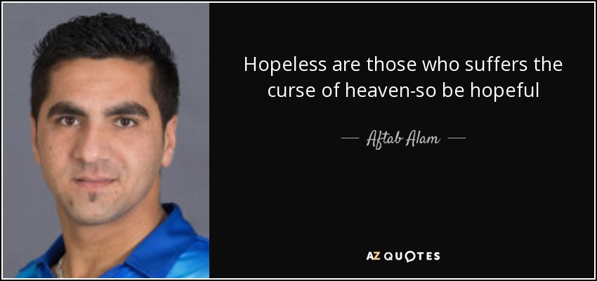 Hopeless are those who suffers the curse of heaven-so be hopeful - Aftab Alam