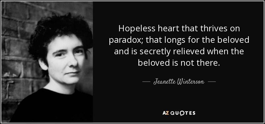 Hopeless heart that thrives on paradox; that longs for the beloved and is secretly relieved when the beloved is not there. - Jeanette Winterson