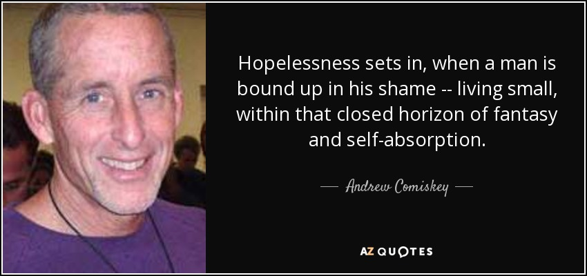 Hopelessness sets in, when a man is bound up in his shame -- living small, within that closed horizon of fantasy and self-absorption. - Andrew Comiskey