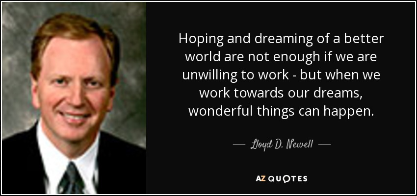 Hoping and dreaming of a better world are not enough if we are unwilling to work - but when we work towards our dreams, wonderful things can happen. - Lloyd D. Newell