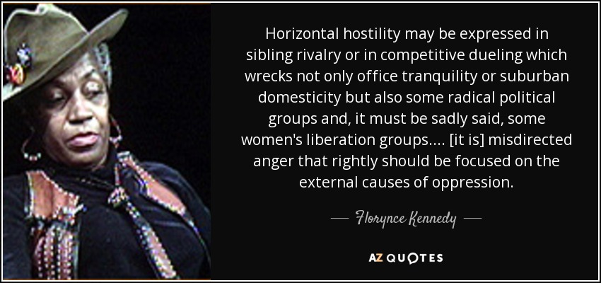 Horizontal hostility may be expressed in sibling rivalry or in competitive dueling which wrecks not only office tranquility or suburban domesticity but also some radical political groups and, it must be sadly said, some women's liberation groups. ... [it is] misdirected anger that rightly should be focused on the external causes of oppression. - Florynce Kennedy