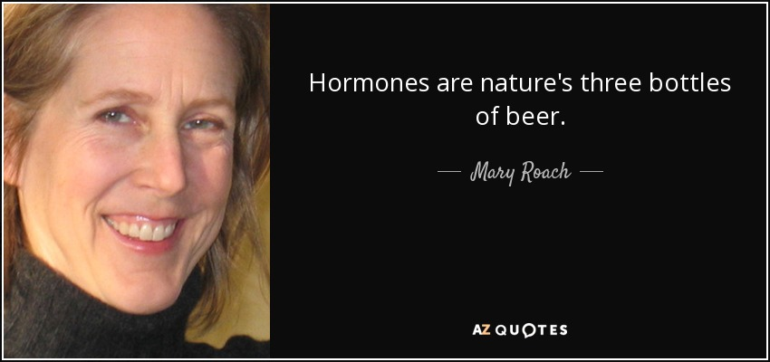 Hormones are nature's three bottles of beer. - Mary Roach