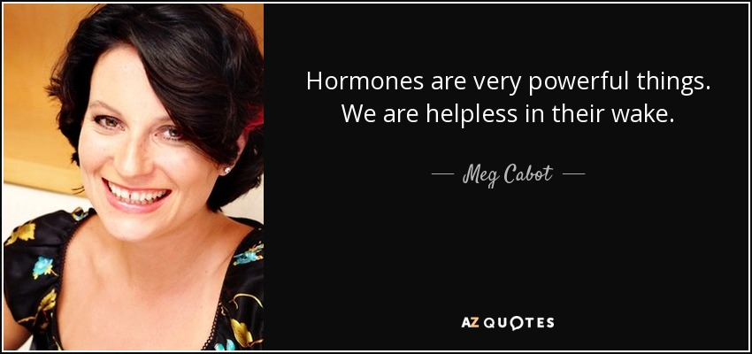 Hormones are very powerful things. We are helpless in their wake. - Meg Cabot
