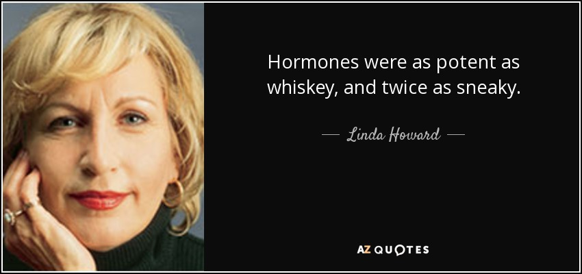 Hormones were as potent as whiskey, and twice as sneaky. - Linda Howard