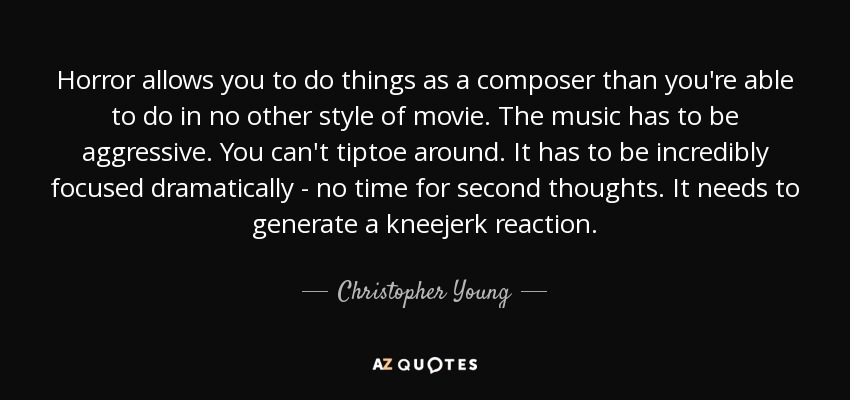 Horror allows you to do things as a composer than you're able to do in no other style of movie. The music has to be aggressive. You can't tiptoe around. It has to be incredibly focused dramatically - no time for second thoughts. It needs to generate a kneejerk reaction. - Christopher Young