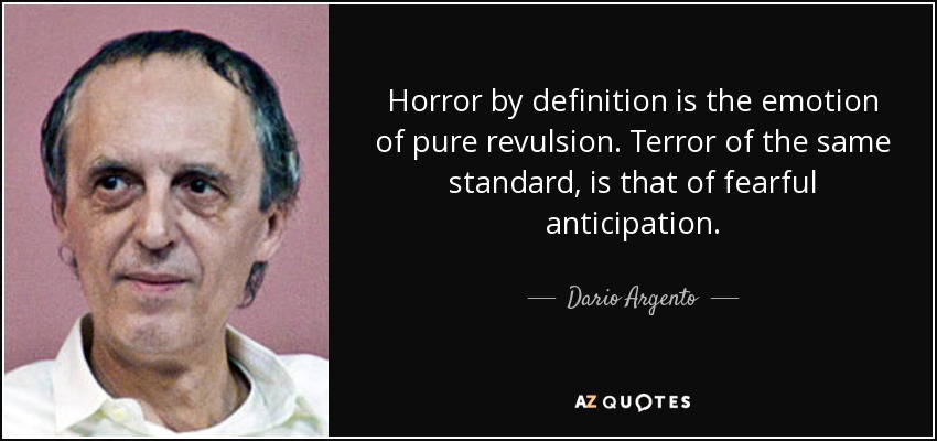 Horror by definition is the emotion of pure revulsion. Terror of the same standard, is that of fearful anticipation. - Dario Argento
