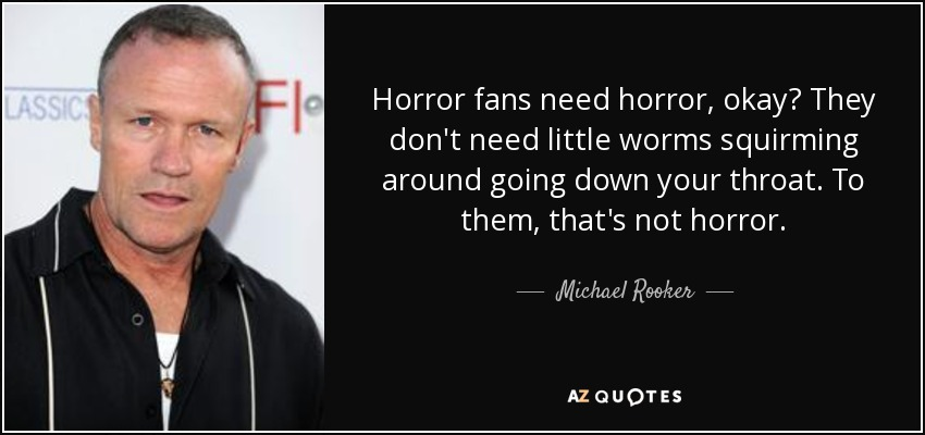 Horror fans need horror, okay? They don't need little worms squirming around going down your throat. To them, that's not horror. - Michael Rooker