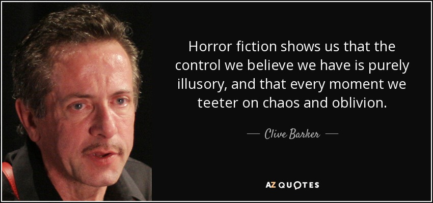 Horror fiction shows us that the control we believe we have is purely illusory, and that every moment we teeter on chaos and oblivion. - Clive Barker