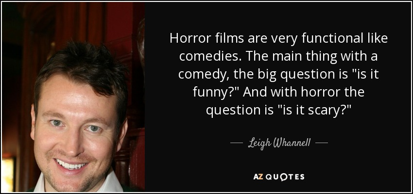 Horror films are very functional like comedies. The main thing with a comedy, the big question is