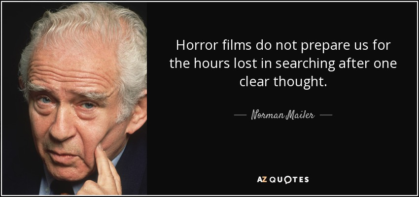 Horror films do not prepare us for the hours lost in searching after one clear thought. - Norman Mailer